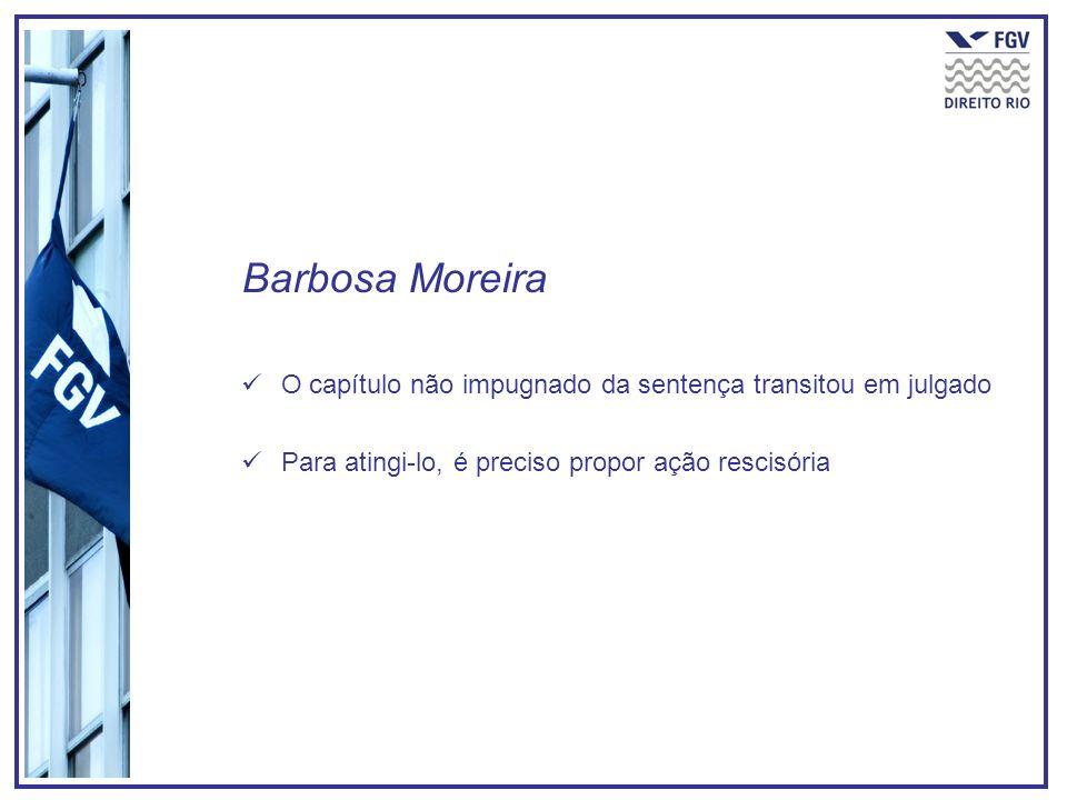 Barbosa Moreira O capítulo não impugnado da sentença transitou em julgado Para atingi-lo, é preciso propor ação rescisória