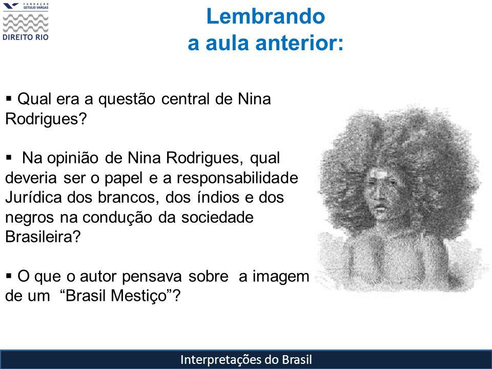 Interpretações do Brasil Lembrando a aula anterior: Qual era a questão central de Nina Rodrigues? Na opinião de Nina Rodrigues, qual deveria ser o pap