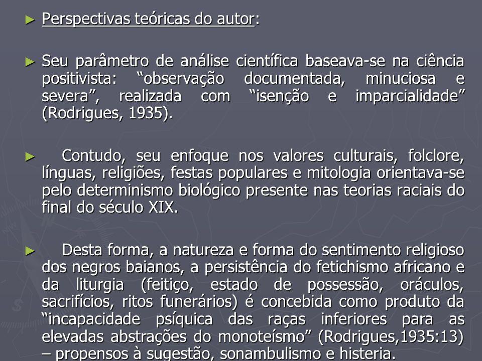Perspectivas teóricas do autor: Perspectivas teóricas do autor: Seu parâmetro de análise científica baseava-se na ciência positivista: observação documentada, minuciosa e severa, realizada com isenção e imparcialidade (Rodrigues, 1935).