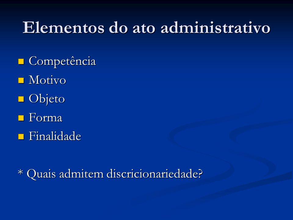 Elementos do ato administrativo Competência Competência Motivo Motivo Objeto Objeto Forma Forma Finalidade Finalidade * Quais admitem discricionarieda