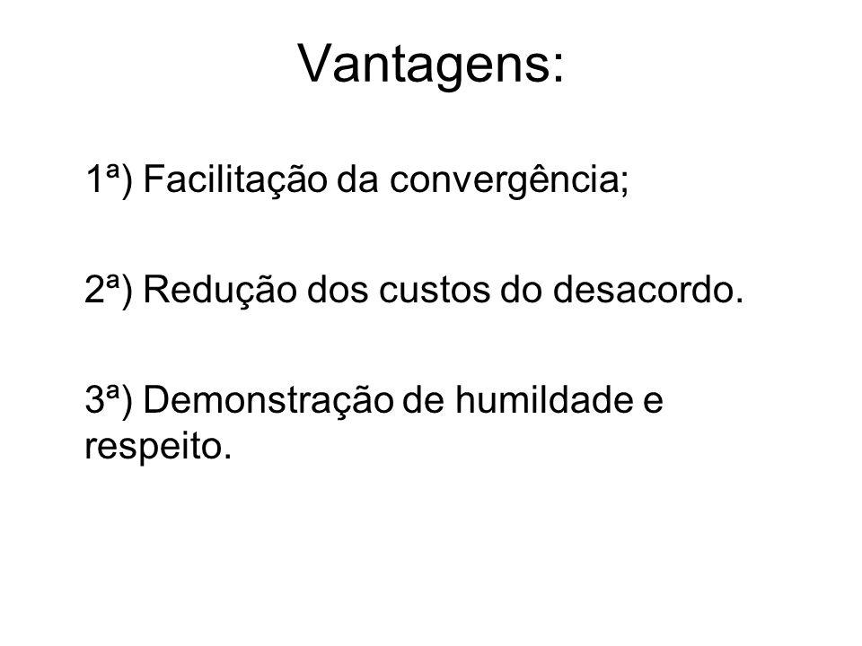 Vantagens: 1ª) Facilitação da convergência; 2ª) Redução dos custos do desacordo. 3ª) Demonstração de humildade e respeito.