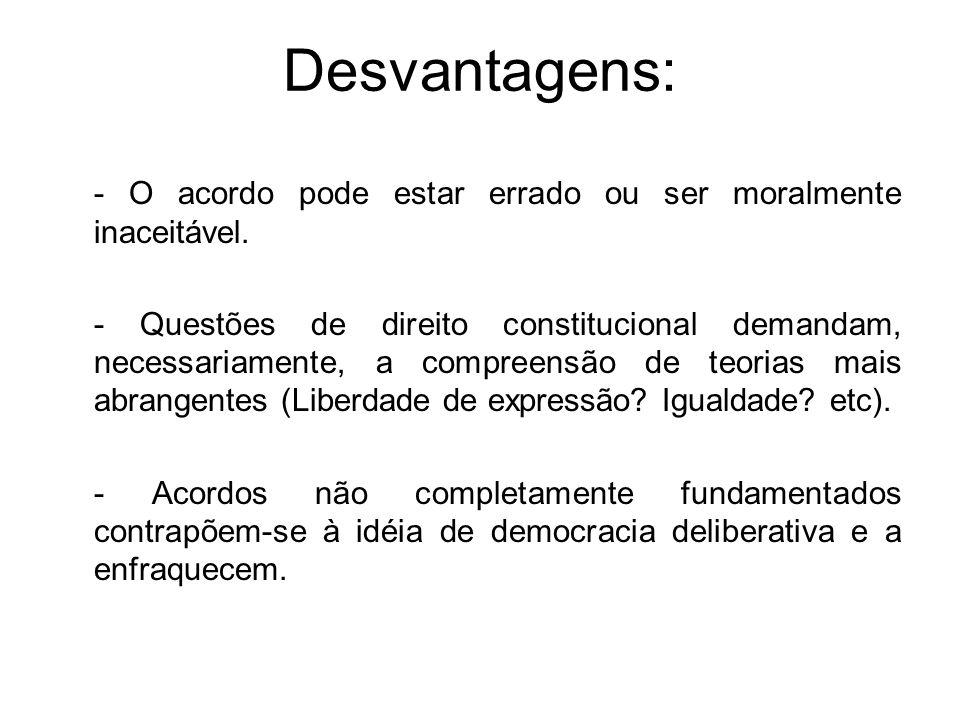 Desvantagens: - O acordo pode estar errado ou ser moralmente inaceitável. - Questões de direito constitucional demandam, necessariamente, a compreensã