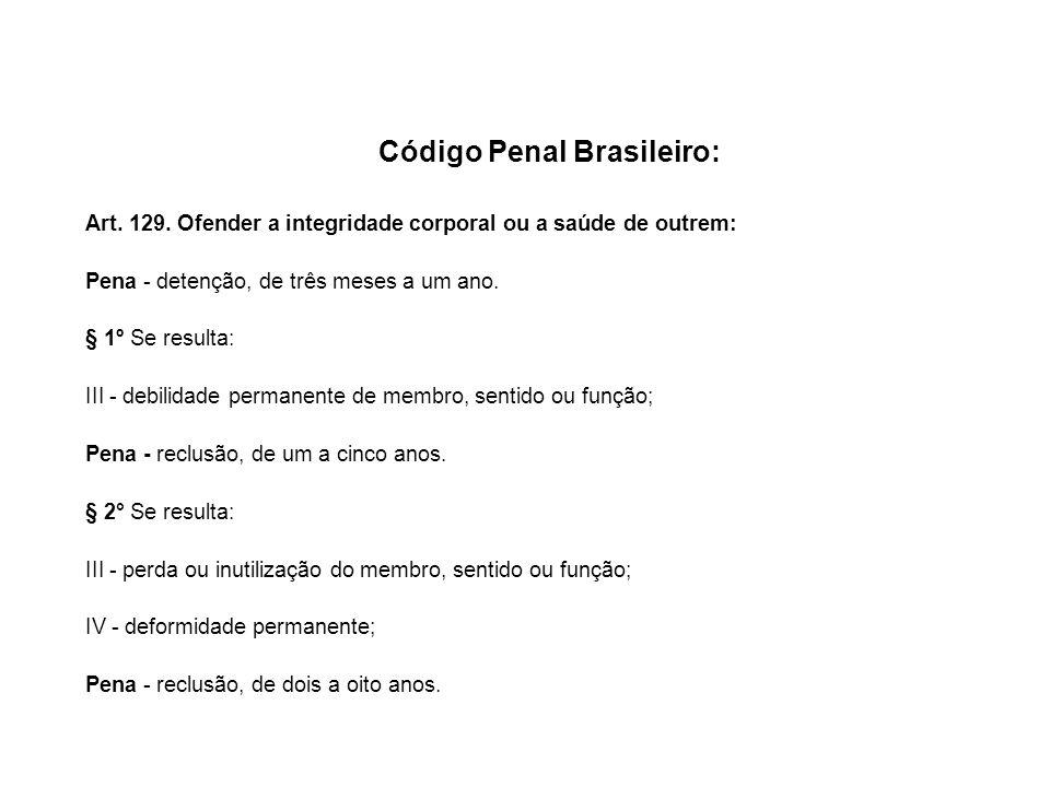 Código Penal Brasileiro: Art. 129. Ofender a integridade corporal ou a saúde de outrem: Pena - detenção, de três meses a um ano. § 1º Se resulta: III