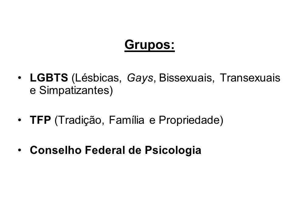 Grupos: LGBTS (Lésbicas, Gays, Bissexuais, Transexuais e Simpatizantes) TFP (Tradição, Família e Propriedade) Conselho Federal de Psicologia
