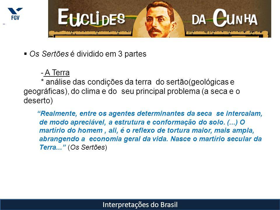 Interpretações do Brasil Os Sertões é dividido em 3 partes - A Terra * análise das condições da terra do sertão(geológicas e geográficas), do clima e