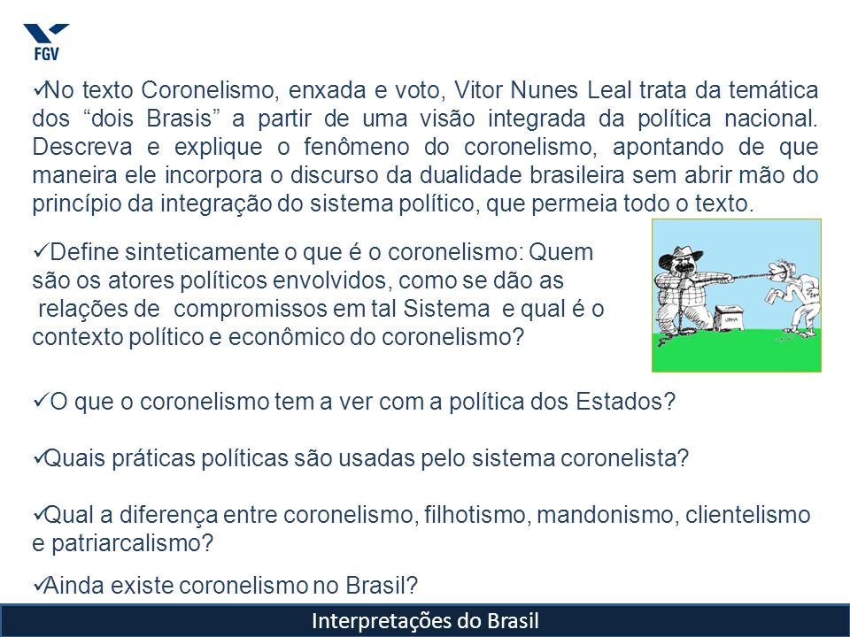 Interpretações do Brasil Coronelismo foi o sistema político adotado na Primeira República, que consistia em complexa teia de relações de poder que se estendia do coronel (chefe local) situado nos municípios rurais, passava pelos Governadores, até o poder central e que envolvia compromissos recíprocos.