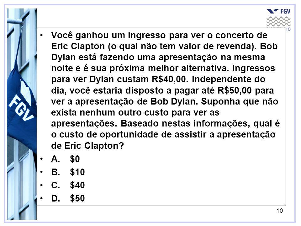 10 Você ganhou um ingresso para ver o concerto de Eric Clapton (o qual não tem valor de revenda). Bob Dylan está fazendo uma apresentação na mesma noi