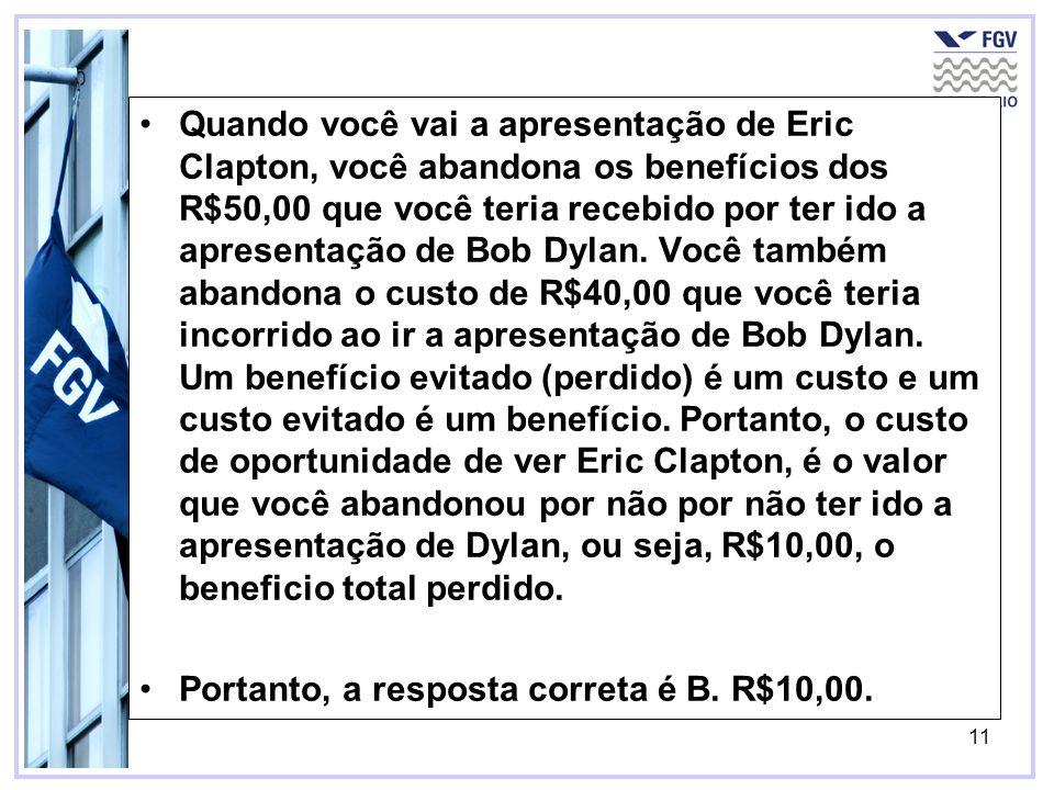 11 Quando você vai a apresentação de Eric Clapton, você abandona os benefícios dos R$50,00 que você teria recebido por ter ido a apresentação de Bob D
