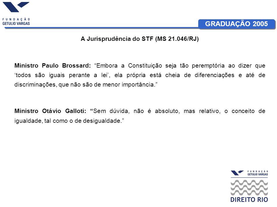GRADUAÇÃO 2005 A Jurisprudência do STF (MS 21.046/RJ) Ministro Paulo Brossard: Embora a Constituição seja tão peremptória ao dizer que todos são iguais perante a lei, ela própria está cheia de diferenciações e até de discriminações, que não são de menor importância.
