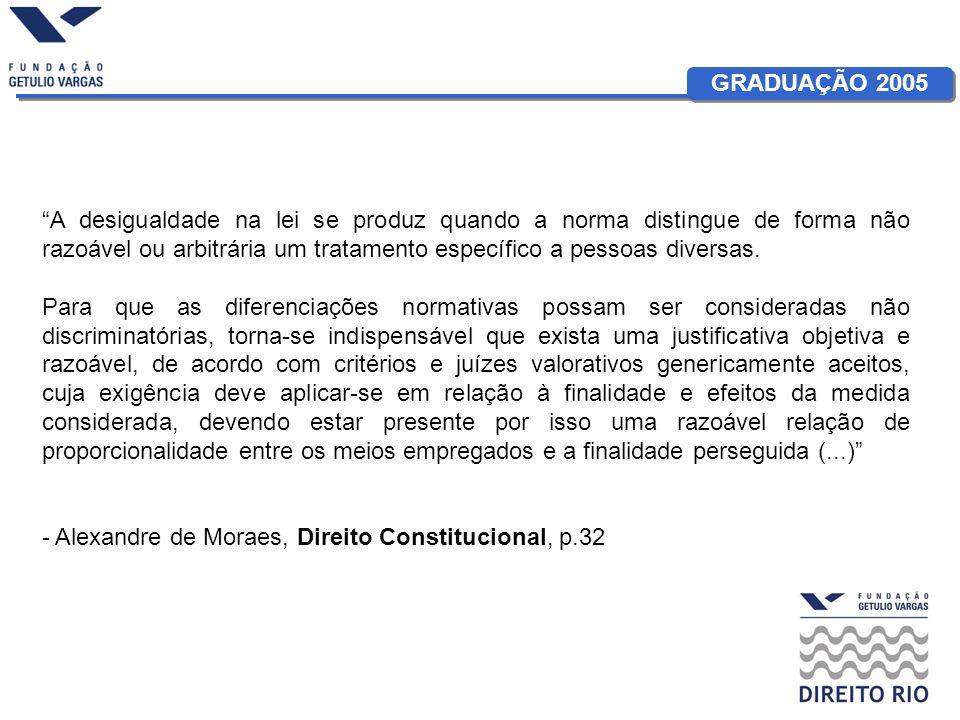 GRADUAÇÃO 2005 A desigualdade na lei se produz quando a norma distingue de forma não razoável ou arbitrária um tratamento específico a pessoas diversas.