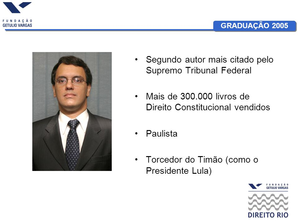 GRADUAÇÃO 2005 Segundo autor mais citado pelo Supremo Tribunal Federal Mais de 300.000 livros de Direito Constitucional vendidos Paulista Torcedor do Timão (como o Presidente Lula)