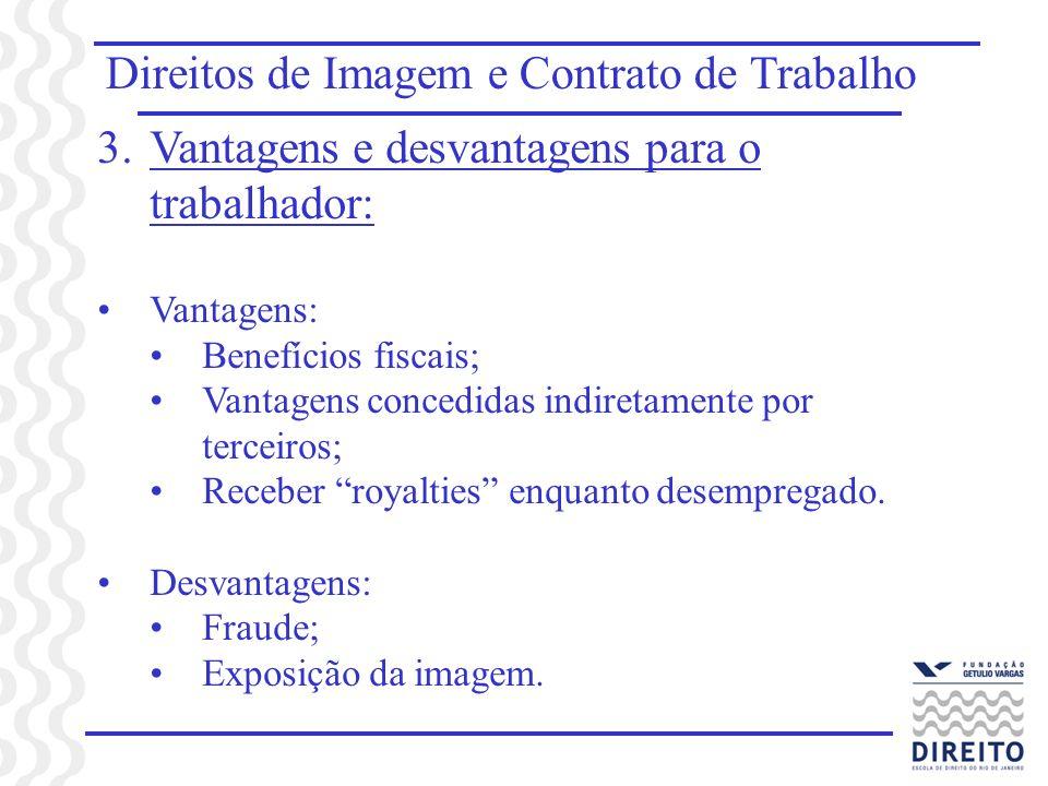 Direitos de Imagem e Contrato de Trabalho 3.Vantagens e desvantagens para o trabalhador: Vantagens: Benefícios fiscais; Vantagens concedidas indiretamente por terceiros; Receber royalties enquanto desempregado.