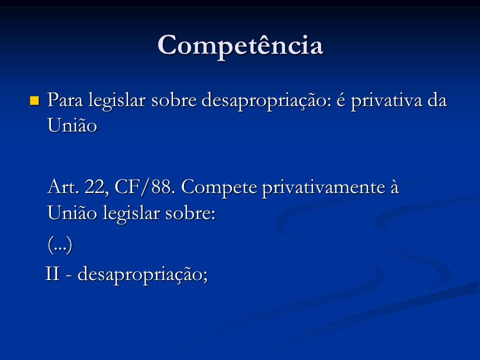 Competência Para legislar sobre desapropriação: é privativa da União Para legislar sobre desapropriação: é privativa da União Art. 22, CF/88. Compete