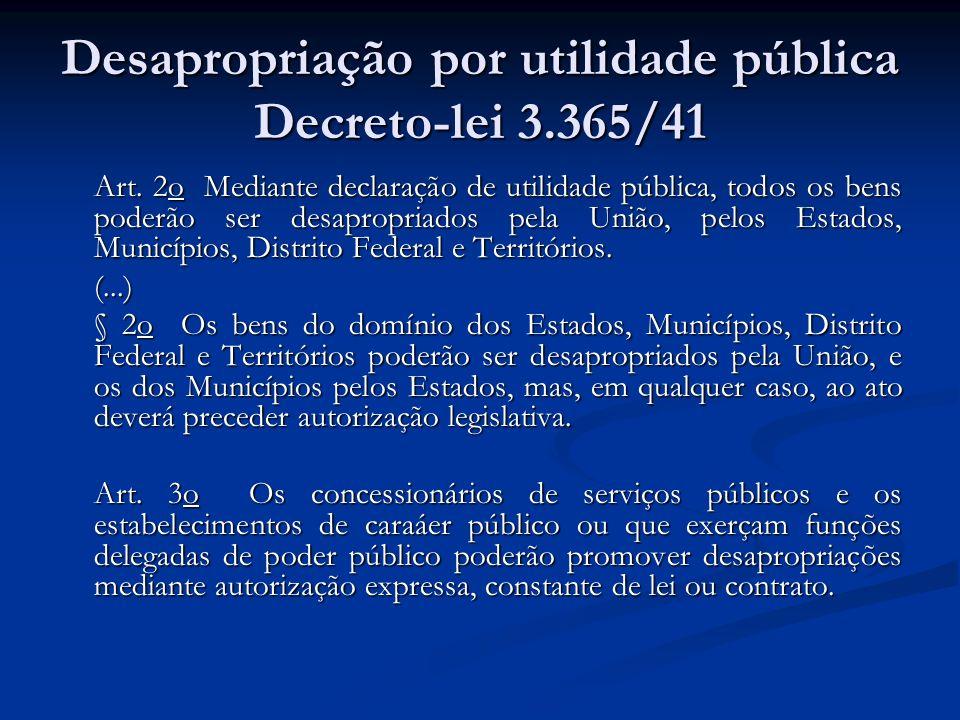 Desapropriação por utilidade pública Decreto-lei 3.365/41 Art. 2o Mediante declaração de utilidade pública, todos os bens poderão ser desapropriados p