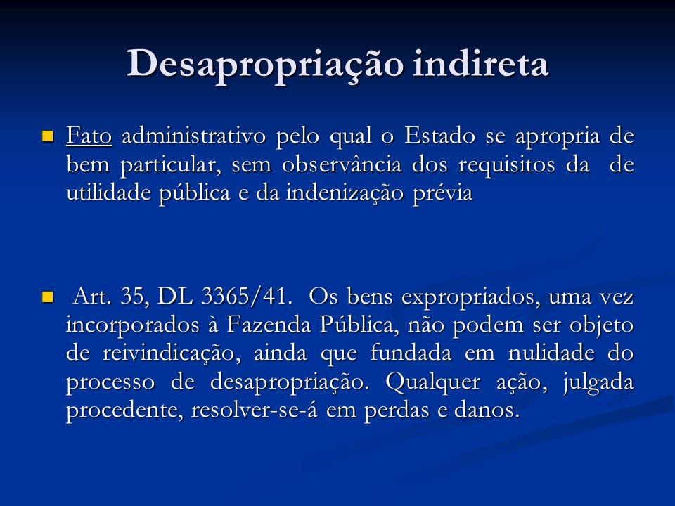 Desapropriação indireta Fato administrativo pelo qual o Estado se apropria de bem particular, sem observância dos requisitos da de utilidade pública e