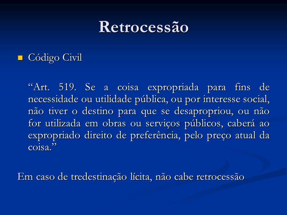 Retrocessão Código Civil Código Civil Art. 519. Se a coisa expropriada para fins de necessidade ou utilidade pública, ou por interesse social, não tiv