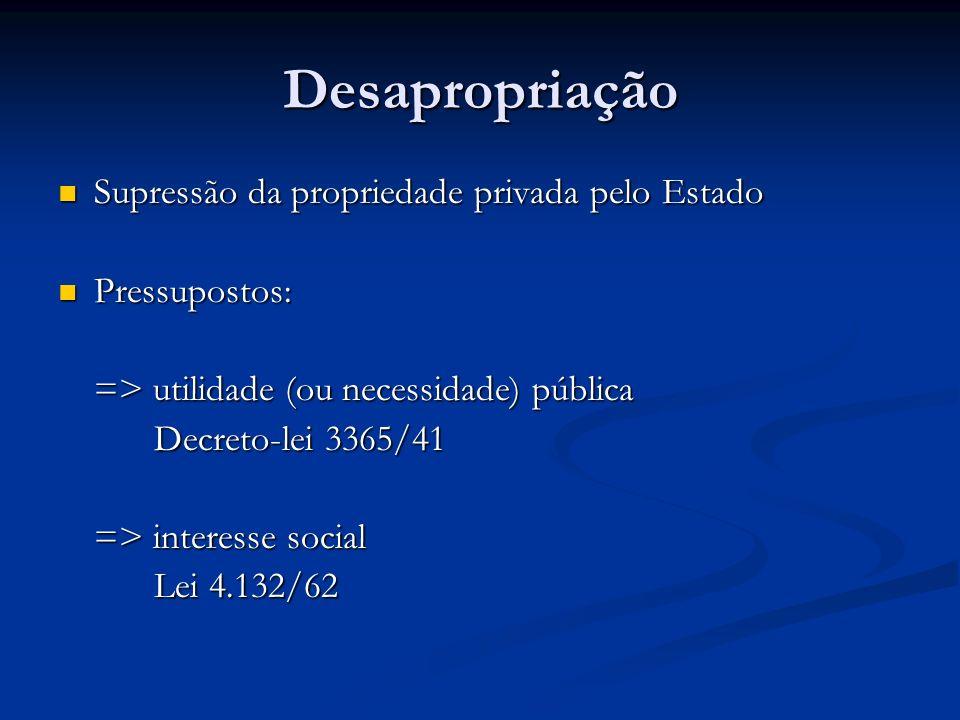 Desapropriação Supressão da propriedade privada pelo Estado Supressão da propriedade privada pelo Estado Pressupostos: Pressupostos: => utilidade (ou
