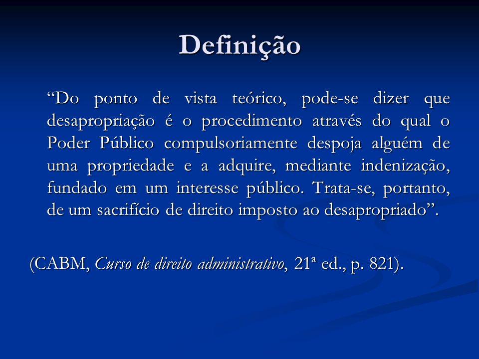 Definição Do ponto de vista teórico, pode-se dizer que desapropriação é o procedimento através do qual o Poder Público compulsoriamente despoja alguém