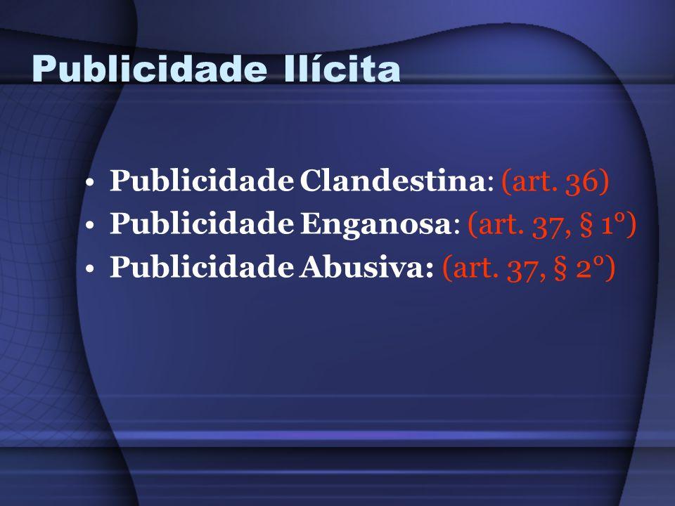 Publicidade Ilícita Publicidade Clandestina: (art. 36) Publicidade Enganosa: (art. 37, § 1°) Publicidade Abusiva: (art. 37, § 2°)