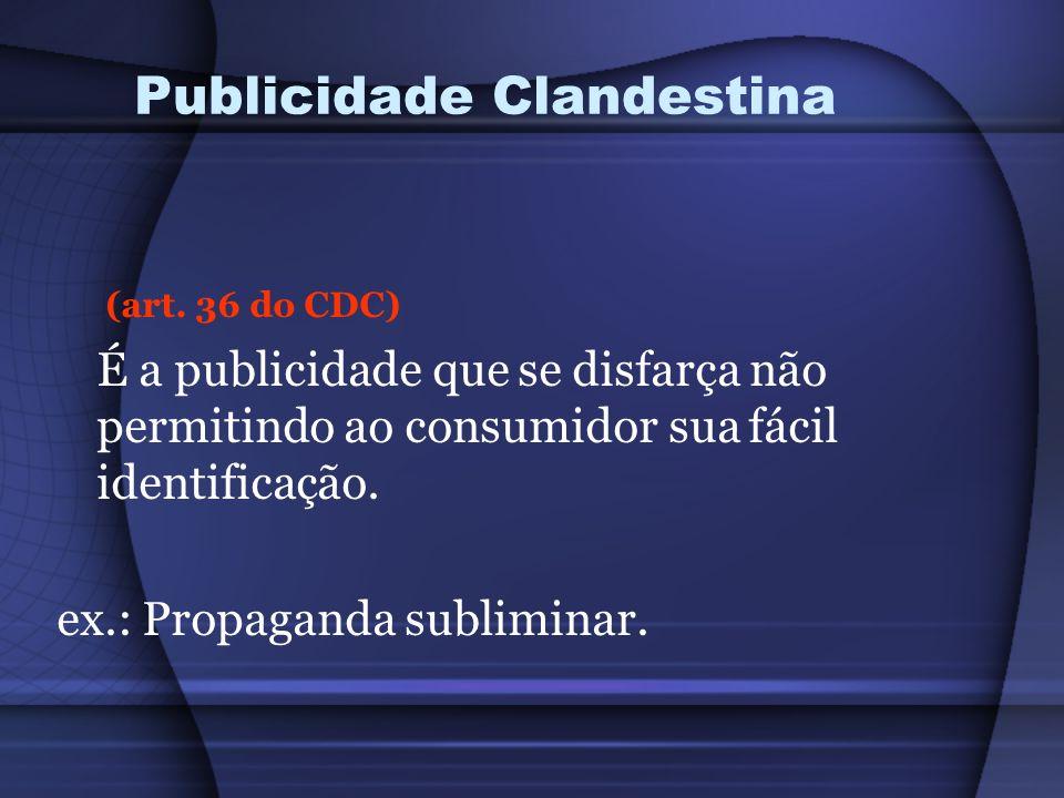 Publicidade Clandestina (art. 36 do CDC) É a publicidade que se disfarça não permitindo ao consumidor sua fácil identificação. ex.: Propaganda sublimi