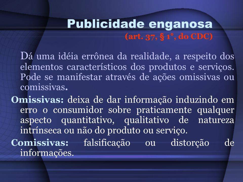 Publicidade enganosa (art. 37, § 1°, do CDC) D á uma idéia errônea da realidade, a respeito dos elementos característicos dos produtos e serviços. Pod