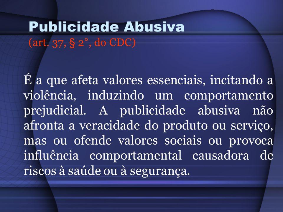 Publicidade Abusiva (art. 37, § 2°, do CDC) É a que afeta valores essenciais, incitando a violência, induzindo um comportamento prejudicial. A publici