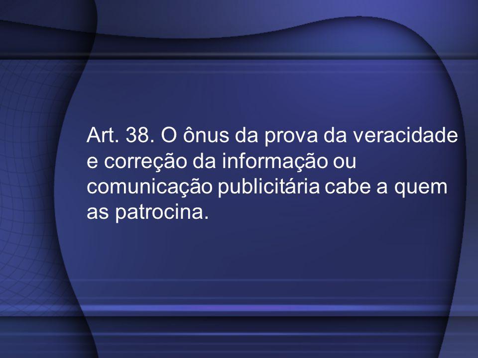 Art. 38. O ônus da prova da veracidade e correção da informação ou comunicação publicitária cabe a quem as patrocina.