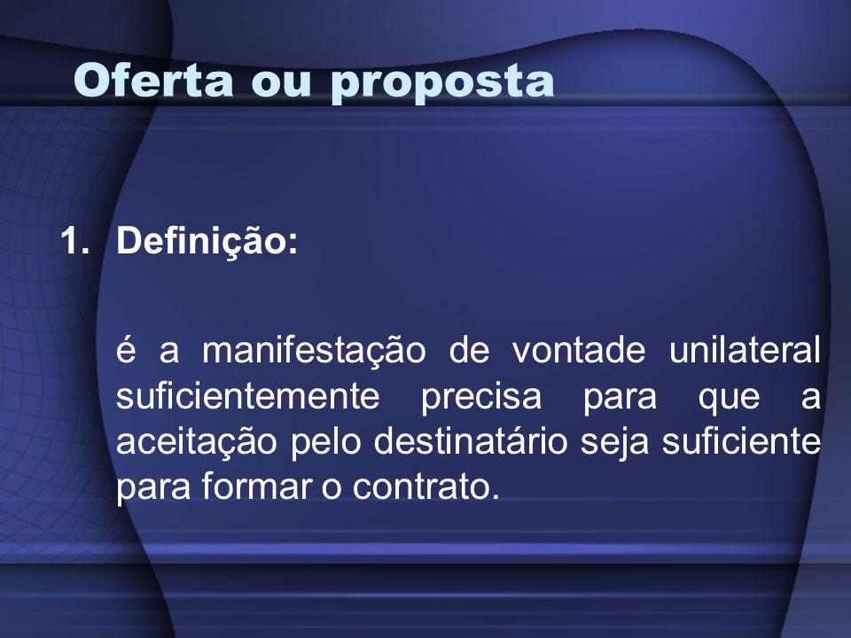 Oferta ou proposta 1.Definição: é a manifestação de vontade unilateral suficientemente precisa para que a aceitação pelo destinatário seja suficiente
