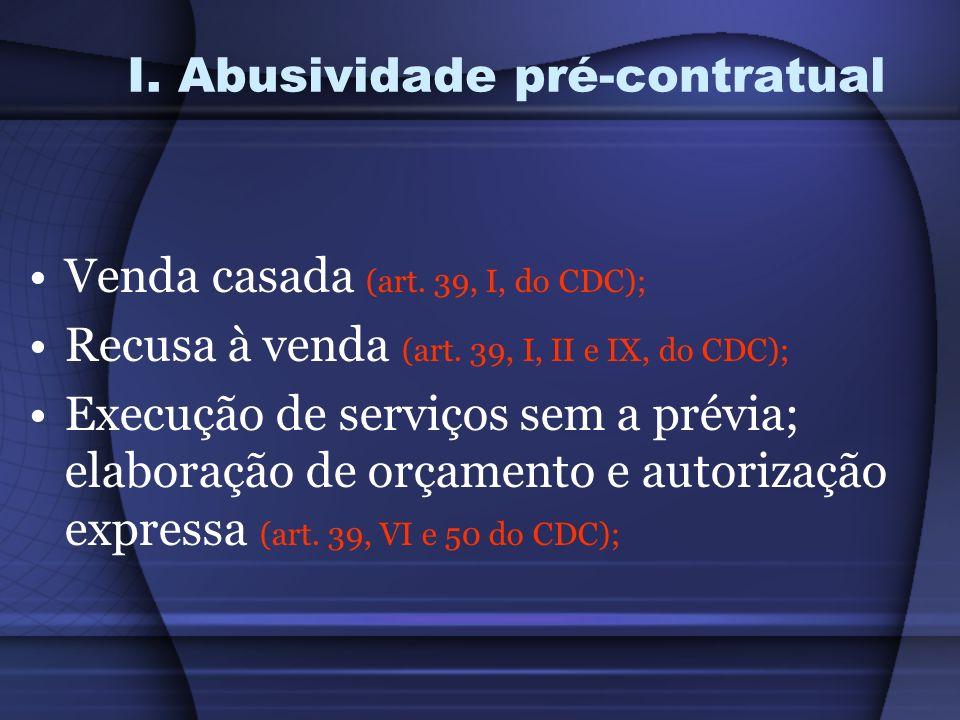 I. Abusividade pré-contratual Venda casada (art. 39, I, do CDC); Recusa à venda (art. 39, I, II e IX, do CDC); Execução de serviços sem a prévia; elab