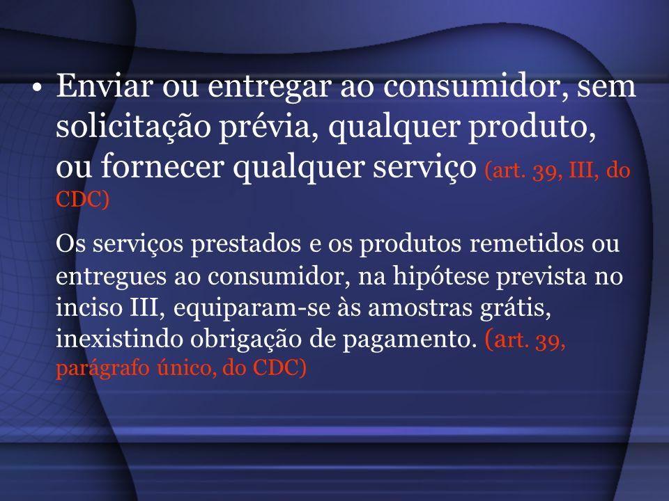 Enviar ou entregar ao consumidor, sem solicitação prévia, qualquer produto, ou fornecer qualquer serviço (art. 39, III, do CDC) Os serviços prestados