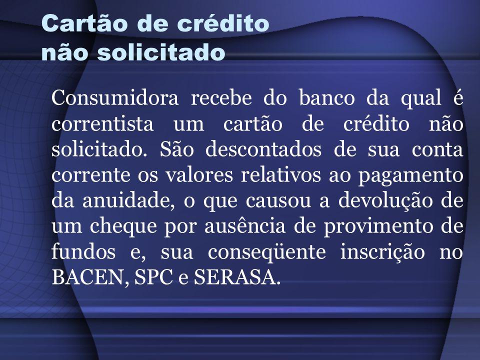 Cartão de crédito não solicitado Consumidora recebe do banco da qual é correntista um cartão de crédito não solicitado. São descontados de sua conta c