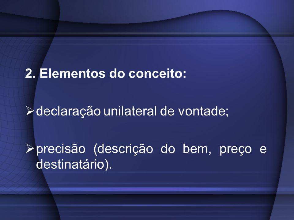 2. Elementos do conceito: declaração unilateral de vontade; precisão (descrição do bem, preço e destinatário).