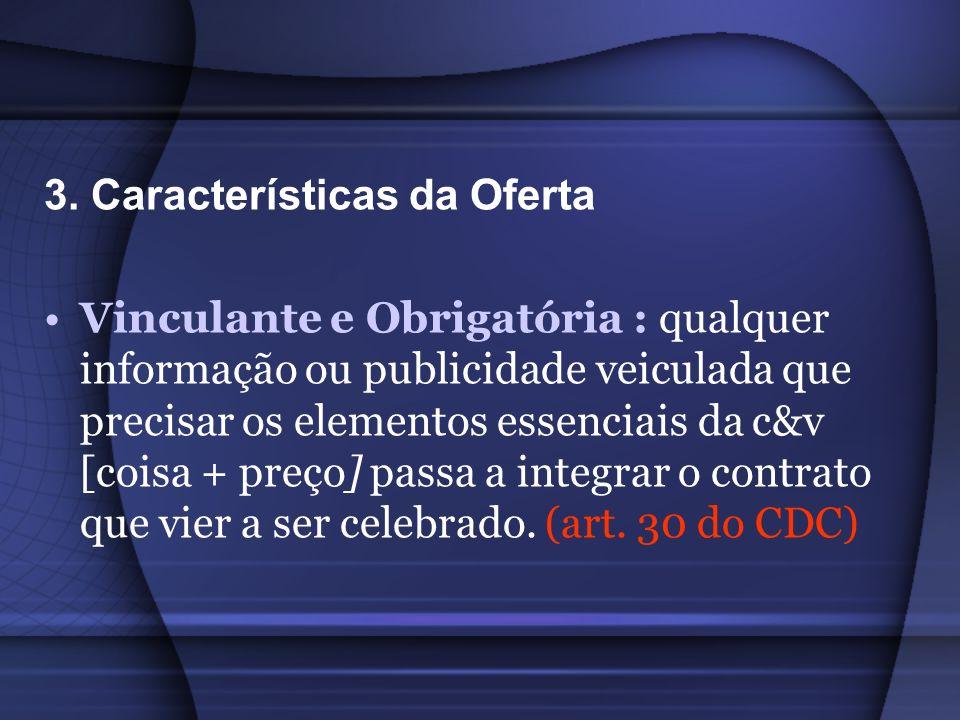3. Características da Oferta Vinculante e Obrigatória : qualquer informação ou publicidade veiculada que precisar os elementos essenciais da c&v [cois