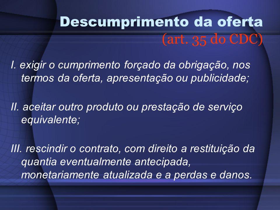 Descumprimento da oferta (art. 35 do CDC) I. exigir o cumprimento forçado da obrigação, nos termos da oferta, apresentação ou publicidade; II. aceitar