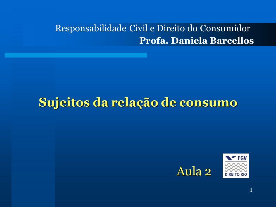 1 Sujeitos da relação de consumo Responsabilidade Civil e Direito do Consumidor Profa. Daniela Barcellos Aula 2