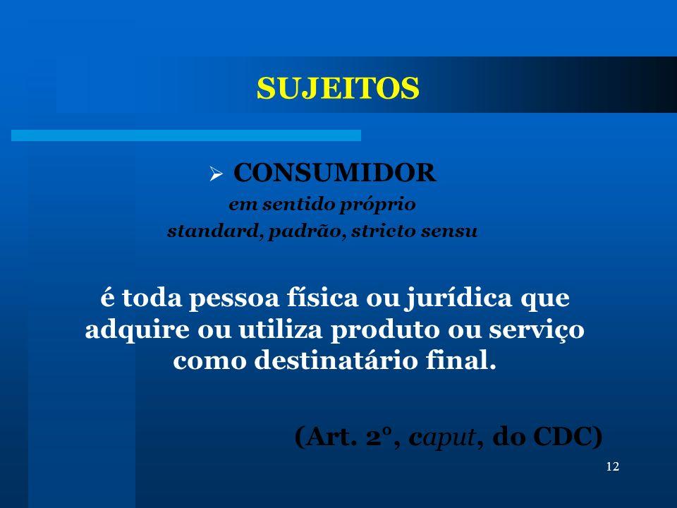 12 SUJEITOS CONSUMIDOR em sentido próprio standard, padrão, stricto sensu é toda pessoa física ou jurídica que adquire ou utiliza produto ou serviço c