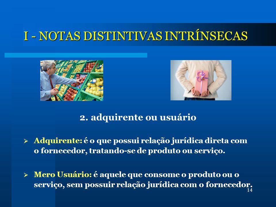 14 I - NOTAS DISTINTIVAS INTRÍNSECAS 2. adquirente ou usuário Adquirente: é o que possui relação jurídica direta com o fornecedor, tratando-se de prod