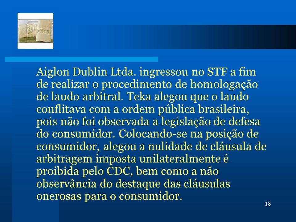 18 Aiglon Dublin Ltda. ingressou no STF a fim de realizar o procedimento de homologação de laudo arbitral. Teka alegou que o laudo conflitava com a or
