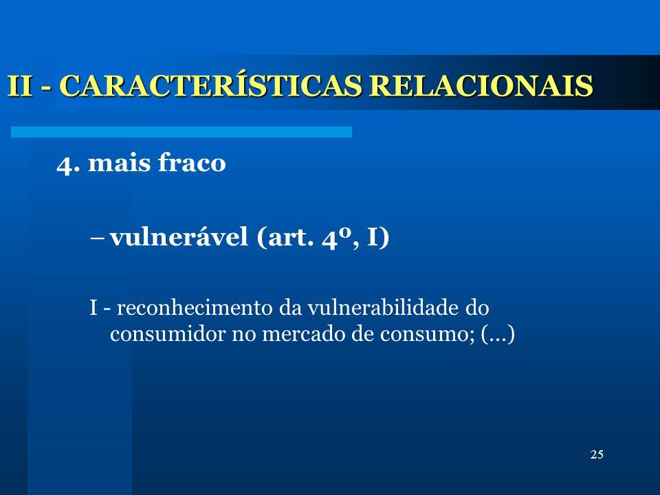 25 II - CARACTERÍSTICAS RELACIONAIS 4. mais fraco –vulnerável (art. 4º, I) I - reconhecimento da vulnerabilidade do consumidor no mercado de consumo;