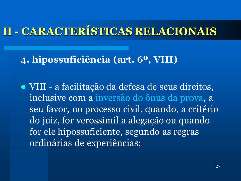 27 II - CARACTERÍSTICAS RELACIONAIS 4. hipossuficiência (art. 6º, VIII) VIII - a facilitação da defesa de seus direitos, inclusive com a inversão do ô