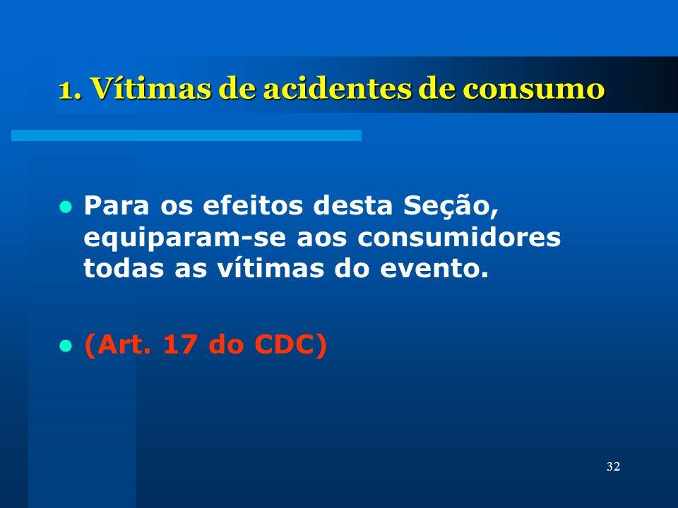 32 1. Vítimas de acidentes de consumo Para os efeitos desta Seção, equiparam-se aos consumidores todas as vítimas do evento. (Art. 17 do CDC)