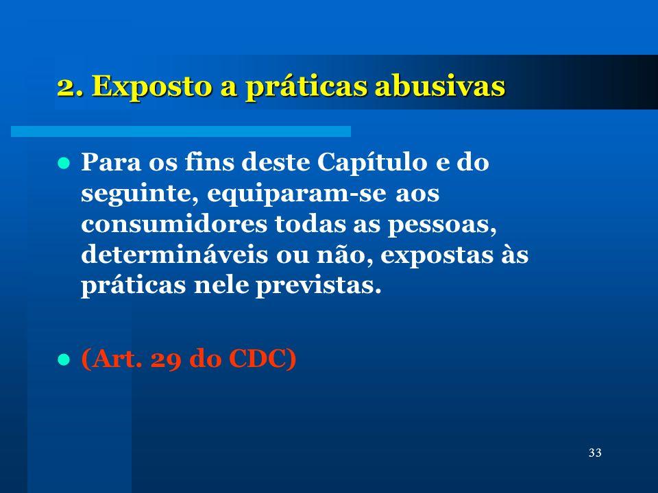 33 2. Exposto a práticas abusivas Para os fins deste Capítulo e do seguinte, equiparam-se aos consumidores todas as pessoas, determináveis ou não, exp