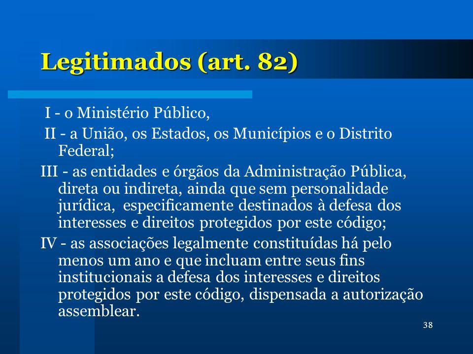 38 Legitimados (art. 82) I - o Ministério Público, II - a União, os Estados, os Municípios e o Distrito Federal; III - as entidades e órgãos da Admini