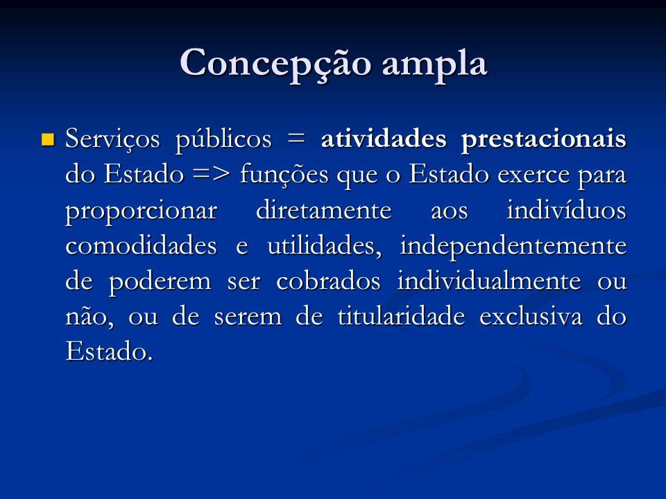 Concepção ampla Serviços públicos = atividades prestacionais do Estado => funções que o Estado exerce para proporcionar diretamente aos indivíduos com