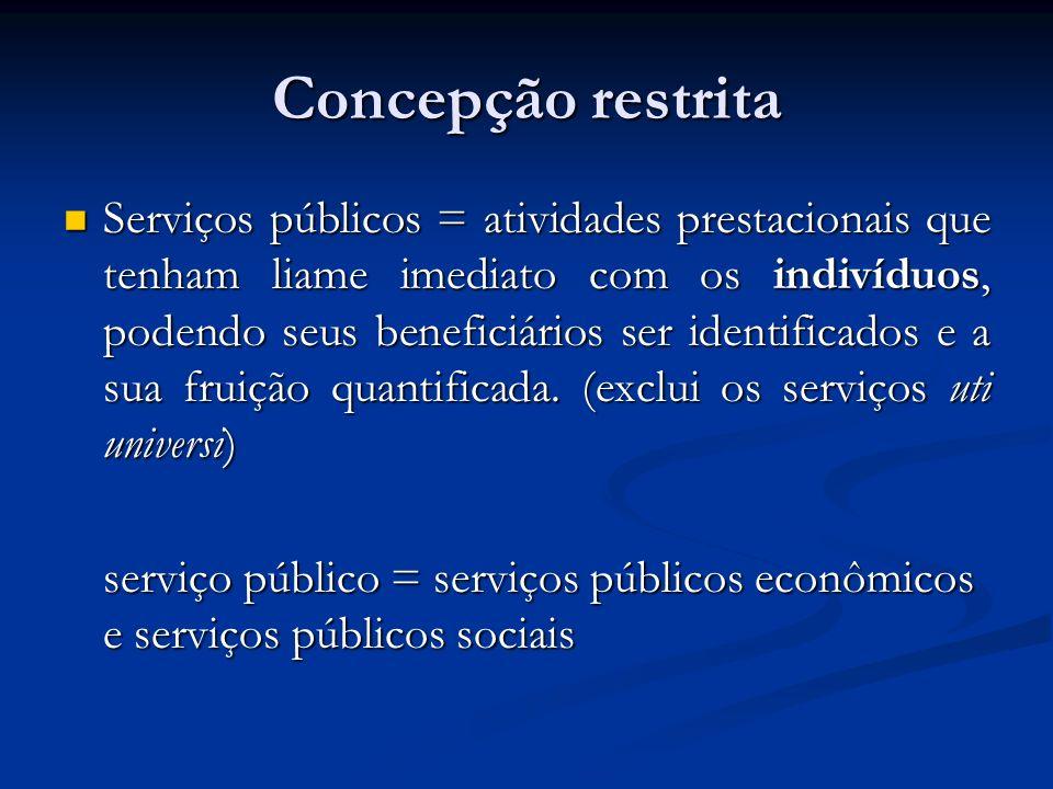 Concepção restrita Serviços públicos = atividades prestacionais que tenham liame imediato com os indivíduos, podendo seus beneficiários ser identifica