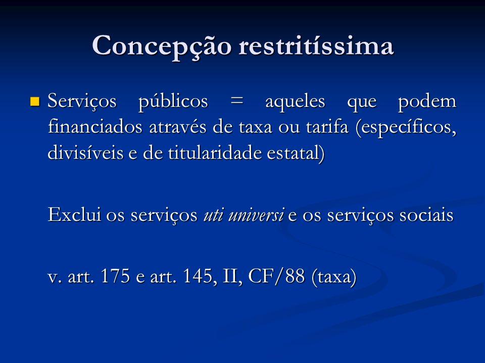 Concepção restritíssima Serviços públicos = aqueles que podem financiados através de taxa ou tarifa (específicos, divisíveis e de titularidade estatal