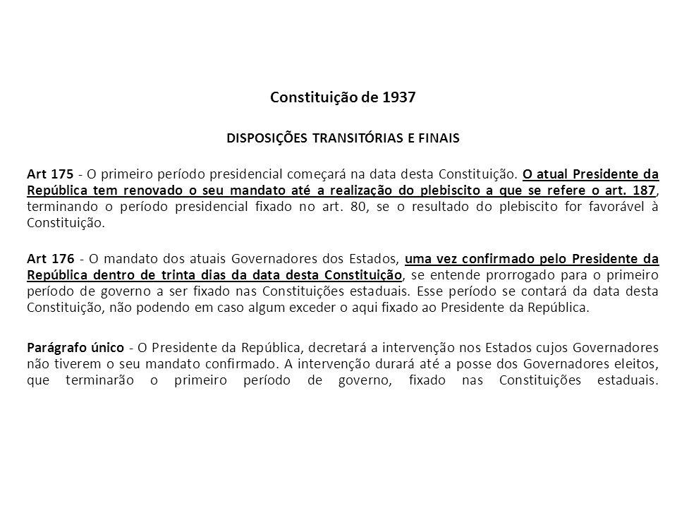 Constituição de 1937 DISPOSIÇÕES TRANSITÓRIAS E FINAIS Art 175 - O primeiro período presidencial começará na data desta Constituição. O atual Presiden