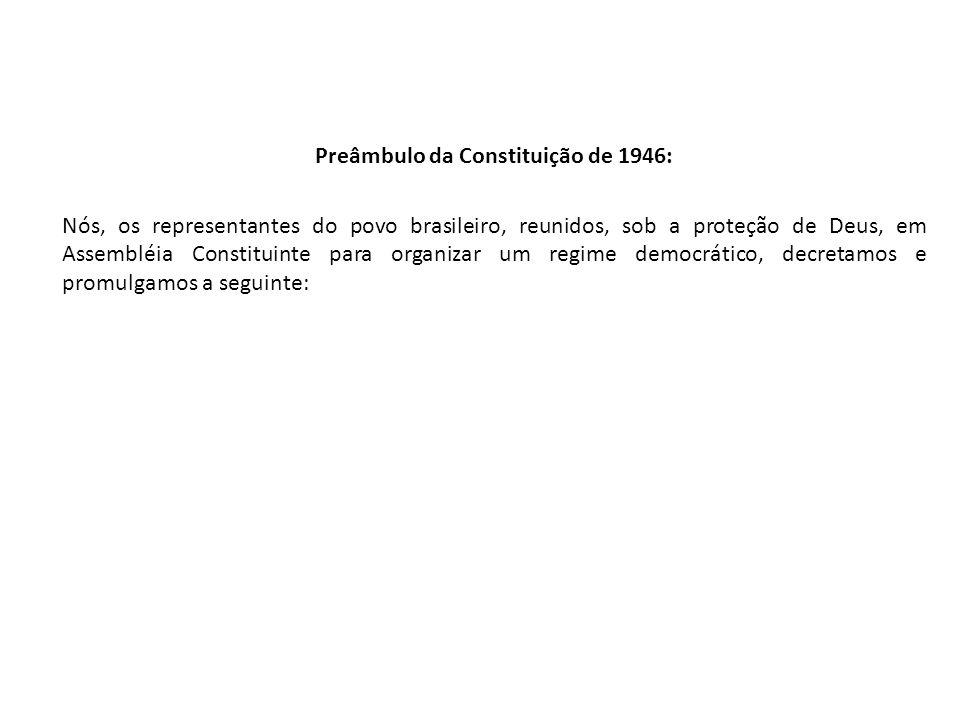 Preâmbulo da Constituição de 1946: Nós, os representantes do povo brasileiro, reunidos, sob a proteção de Deus, em Assembléia Constituinte para organi