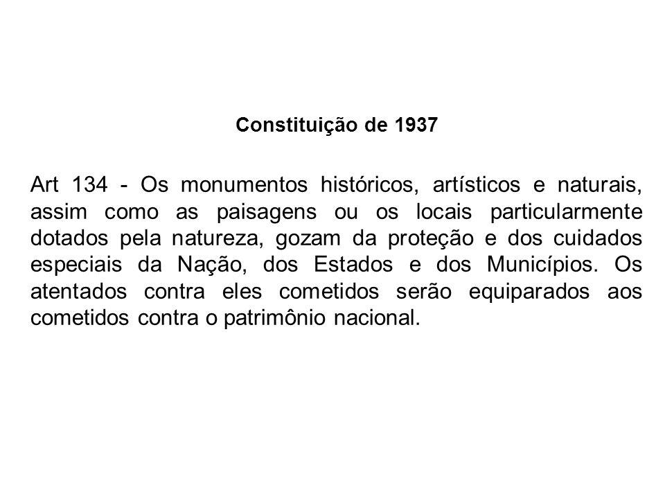 Constituição de 1937 Art 134 - Os monumentos históricos, artísticos e naturais, assim como as paisagens ou os locais particularmente dotados pela natu