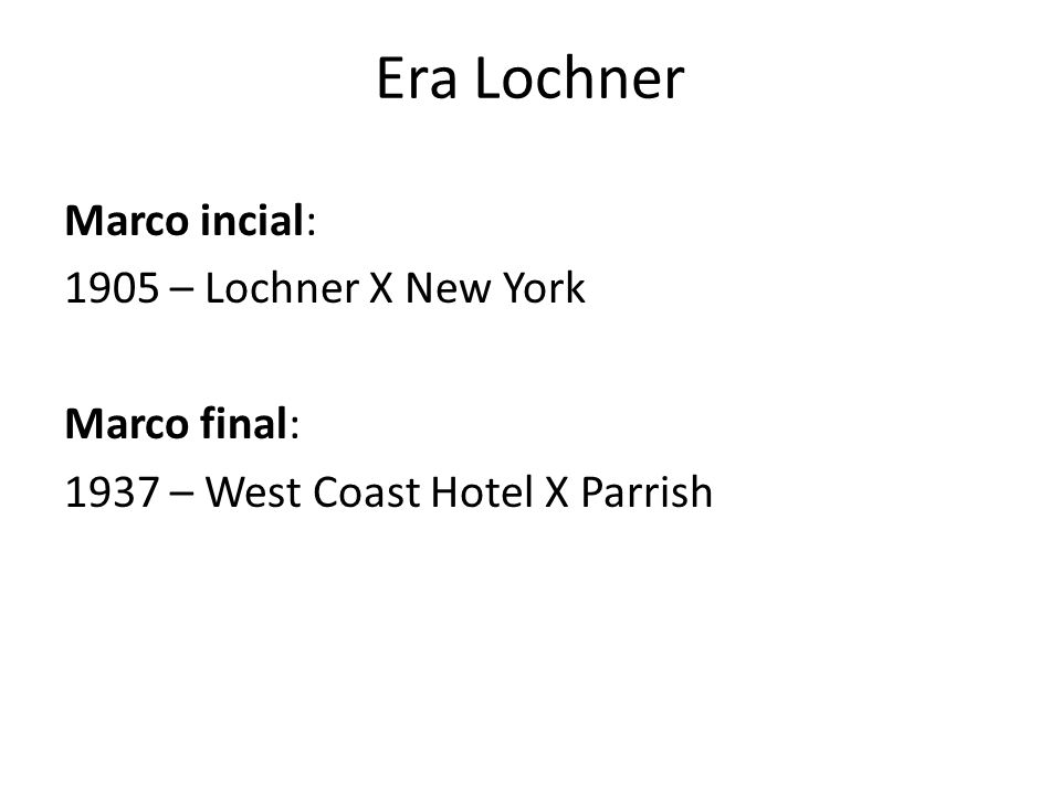 Era Lochner Marco incial: 1905 – Lochner X New York Marco final: 1937 – West Coast Hotel X Parrish